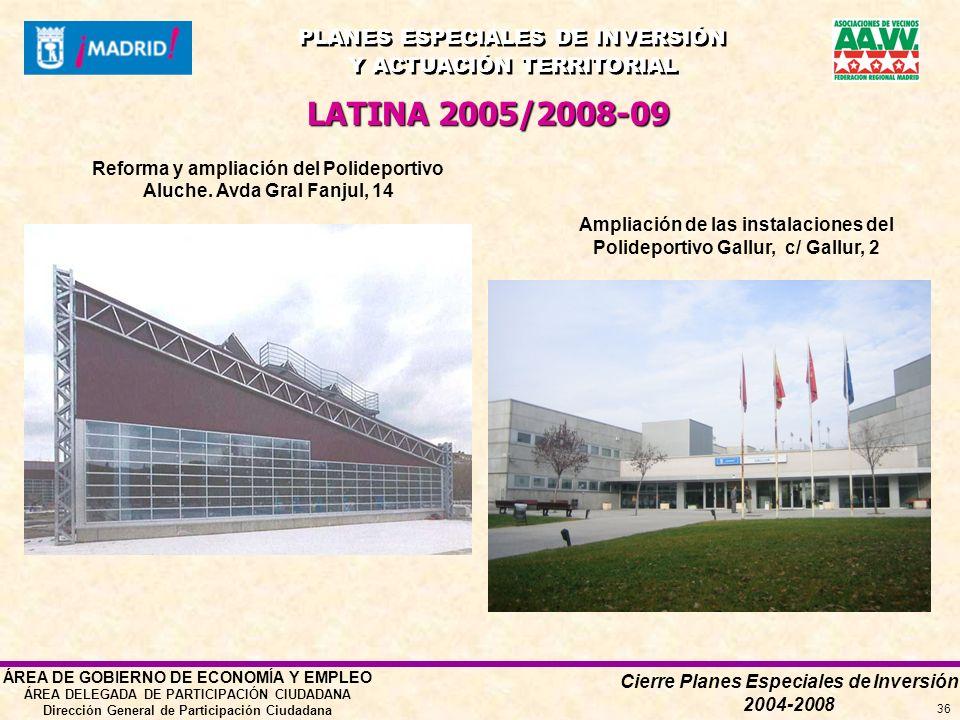 Cierre Planes Especiales de Inversión 2004-2008 PLANES ESPECIALES DE INVERSIÓN Y ACTUACIÓN TERRITORIAL PLANES ESPECIALES DE INVERSIÓN Y ACTUACIÓN TERRITORIAL ÁREA DE GOBIERNO DE ECONOMÍA Y EMPLEO ÁREA DELEGADA DE PARTICIPACIÓN CIUDADANA Dirección General de Participación Ciudadana 36 LATINA 2005/2008-09 Reforma y ampliación del Polideportivo Aluche.