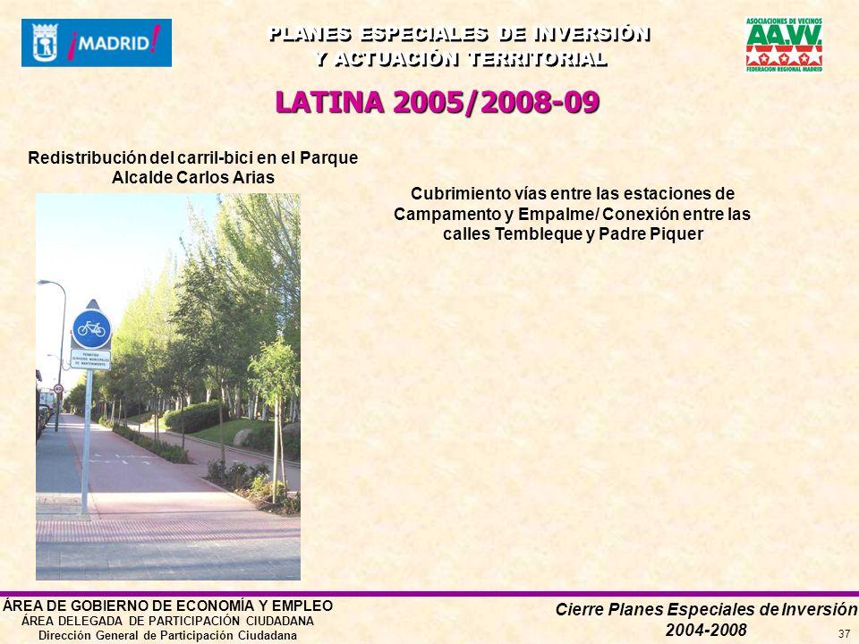 Cierre Planes Especiales de Inversión 2004-2008 PLANES ESPECIALES DE INVERSIÓN Y ACTUACIÓN TERRITORIAL PLANES ESPECIALES DE INVERSIÓN Y ACTUACIÓN TERRITORIAL ÁREA DE GOBIERNO DE ECONOMÍA Y EMPLEO ÁREA DELEGADA DE PARTICIPACIÓN CIUDADANA Dirección General de Participación Ciudadana 37 LATINA 2005/2008-09 Redistribución del carril-bici en el Parque Alcalde Carlos Arias Cubrimiento vías entre las estaciones de Campamento y Empalme/ Conexión entre las calles Tembleque y Padre Piquer