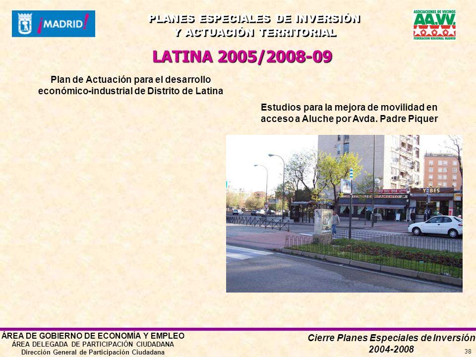 Cierre Planes Especiales de Inversión 2004-2008 PLANES ESPECIALES DE INVERSIÓN Y ACTUACIÓN TERRITORIAL PLANES ESPECIALES DE INVERSIÓN Y ACTUACIÓN TERRITORIAL ÁREA DE GOBIERNO DE ECONOMÍA Y EMPLEO ÁREA DELEGADA DE PARTICIPACIÓN CIUDADANA Dirección General de Participación Ciudadana 38 LATINA 2005/2008-09 Plan de Actuación para el desarrollo económico-industrial de Distrito de Latina Estudios para la mejora de movilidad en acceso a Aluche por Avda.