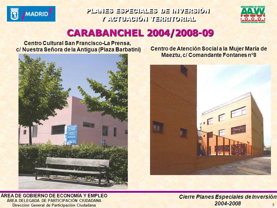 Cierre Planes Especiales de Inversión 2004-2008 PLANES ESPECIALES DE INVERSIÓN Y ACTUACIÓN TERRITORIAL PLANES ESPECIALES DE INVERSIÓN Y ACTUACIÓN TERRITORIAL ÁREA DE GOBIERNO DE ECONOMÍA Y EMPLEO ÁREA DELEGADA DE PARTICIPACIÓN CIUDADANA Dirección General de Participación Ciudadana 5 CARABANCHEL 2004/2008-09 Centro de Atención Social a la Mujer María de Maeztu, c/ Comandante Fontanes nº8 Centro Cultural San Francisco-La Prensa, c/ Nuestra Señora de la Antigua (Plaza Barbatini)
