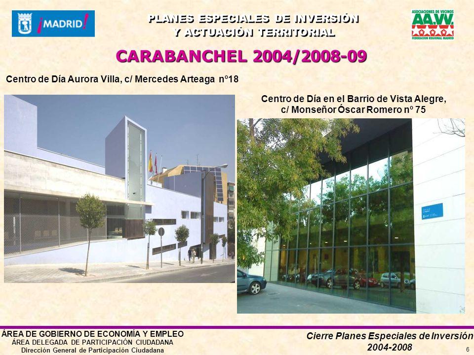 Cierre Planes Especiales de Inversión 2004-2008 PLANES ESPECIALES DE INVERSIÓN Y ACTUACIÓN TERRITORIAL PLANES ESPECIALES DE INVERSIÓN Y ACTUACIÓN TERRITORIAL ÁREA DE GOBIERNO DE ECONOMÍA Y EMPLEO ÁREA DELEGADA DE PARTICIPACIÓN CIUDADANA Dirección General de Participación Ciudadana 6 Centro de Día Aurora Villa, c/ Mercedes Arteaga nº18 Centro de Día en el Barrio de Vista Alegre, c/ Monseñor Óscar Romero nº 75 CARABANCHEL 2004/2008-09