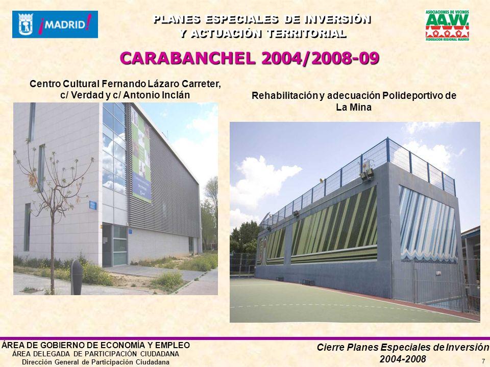 Cierre Planes Especiales de Inversión 2004-2008 PLANES ESPECIALES DE INVERSIÓN Y ACTUACIÓN TERRITORIAL PLANES ESPECIALES DE INVERSIÓN Y ACTUACIÓN TERRITORIAL ÁREA DE GOBIERNO DE ECONOMÍA Y EMPLEO ÁREA DELEGADA DE PARTICIPACIÓN CIUDADANA Dirección General de Participación Ciudadana 7 Centro Cultural Fernando Lázaro Carreter, c/ Verdad y c/ Antonio Inclán CARABANCHEL 2004/2008-09 Rehabilitación y adecuación Polideportivo de La Mina