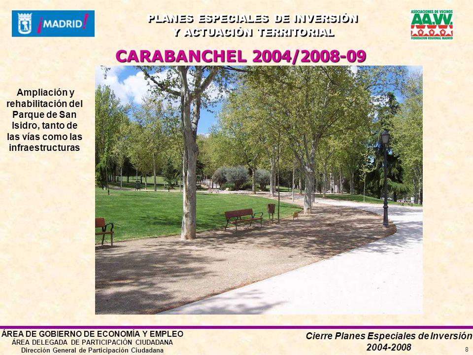 Cierre Planes Especiales de Inversión 2004-2008 PLANES ESPECIALES DE INVERSIÓN Y ACTUACIÓN TERRITORIAL PLANES ESPECIALES DE INVERSIÓN Y ACTUACIÓN TERRITORIAL ÁREA DE GOBIERNO DE ECONOMÍA Y EMPLEO ÁREA DELEGADA DE PARTICIPACIÓN CIUDADANA Dirección General de Participación Ciudadana 8 CARABANCHEL 2004/2008-09 Ampliación y rehabilitación del Parque de San Isidro, tanto de las vías como las infraestructuras