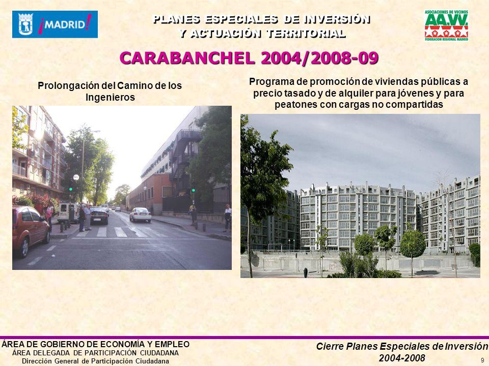 Cierre Planes Especiales de Inversión 2004-2008 PLANES ESPECIALES DE INVERSIÓN Y ACTUACIÓN TERRITORIAL PLANES ESPECIALES DE INVERSIÓN Y ACTUACIÓN TERRITORIAL ÁREA DE GOBIERNO DE ECONOMÍA Y EMPLEO ÁREA DELEGADA DE PARTICIPACIÓN CIUDADANA Dirección General de Participación Ciudadana 9 Prolongación del Camino de los Ingenieros CARABANCHEL 2004/2008-09 Programa de promoción de viviendas públicas a precio tasado y de alquiler para jóvenes y para peatones con cargas no compartidas