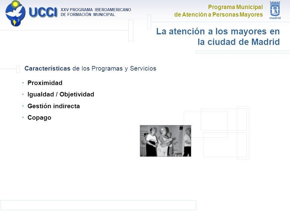 Programa Municipal de Atención a Personas Mayores XXV PROGRAMA IBEROAMERICANO DE FORMACIÓN MUNICIPAL La atención a los mayores en la ciudad de Madrid · Proximidad · Igualdad / Objetividad · Gestión indirecta · Copago Características de los Programas y Servicios