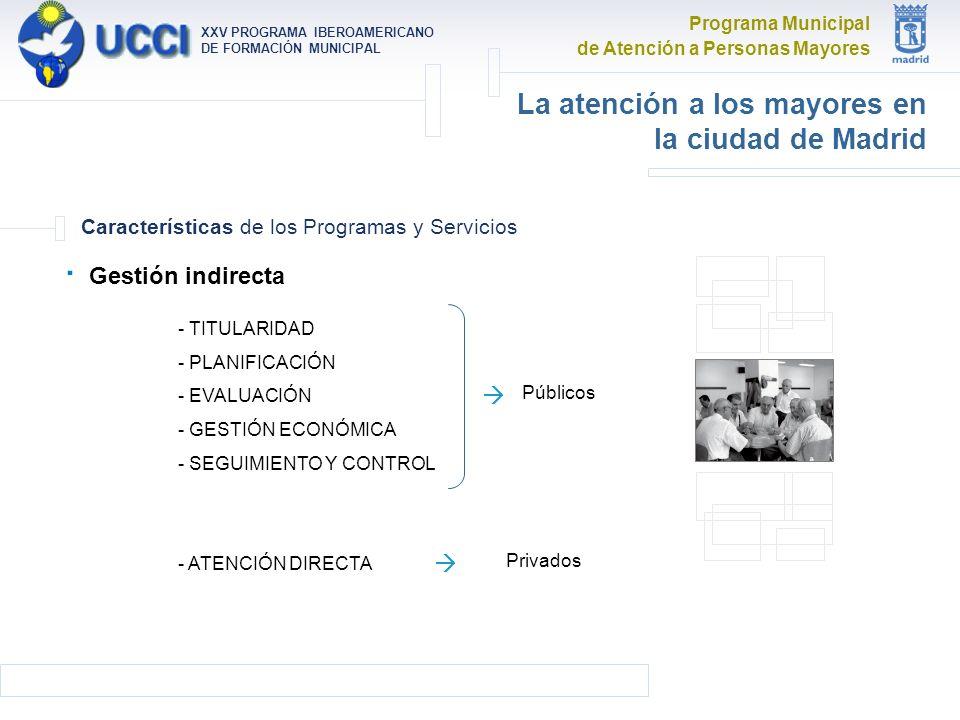 Programa Municipal de Atención a Personas Mayores XXV PROGRAMA IBEROAMERICANO DE FORMACIÓN MUNICIPAL La atención a los mayores en la ciudad de Madrid Características de los Programas y Servicios · Gestión indirecta - TITULARIDAD - PLANIFICACIÓN - EVALUACIÓN - GESTIÓN ECONÓMICA - SEGUIMIENTO Y CONTROL - ATENCIÓN DIRECTA Públicos Privados