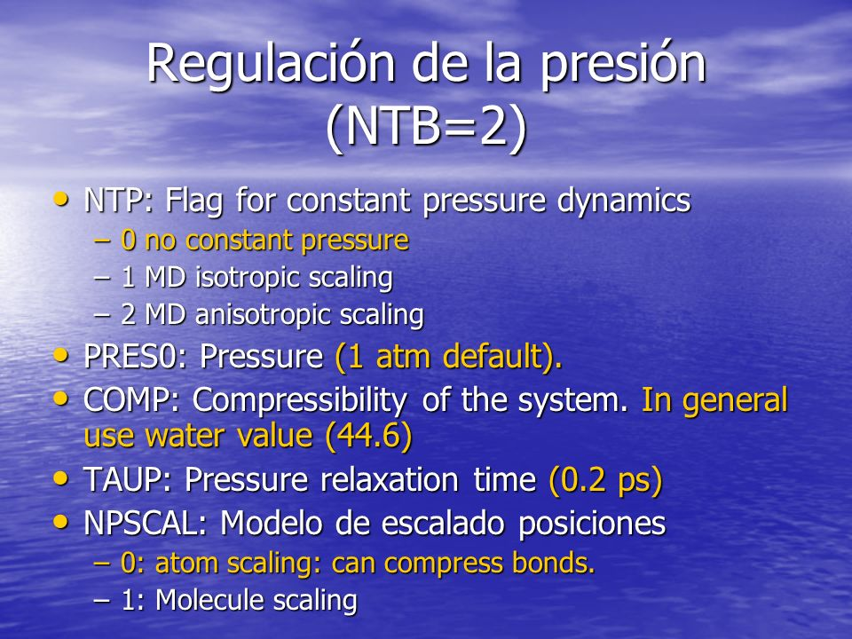Regulación de la presión (NTB=2) NTP: Flag for constant pressure dynamics NTP: Flag for constant pressure dynamics –0 no constant pressure –1 MD isotropic scaling –2 MD anisotropic scaling PRES0: Pressure (1 atm default).