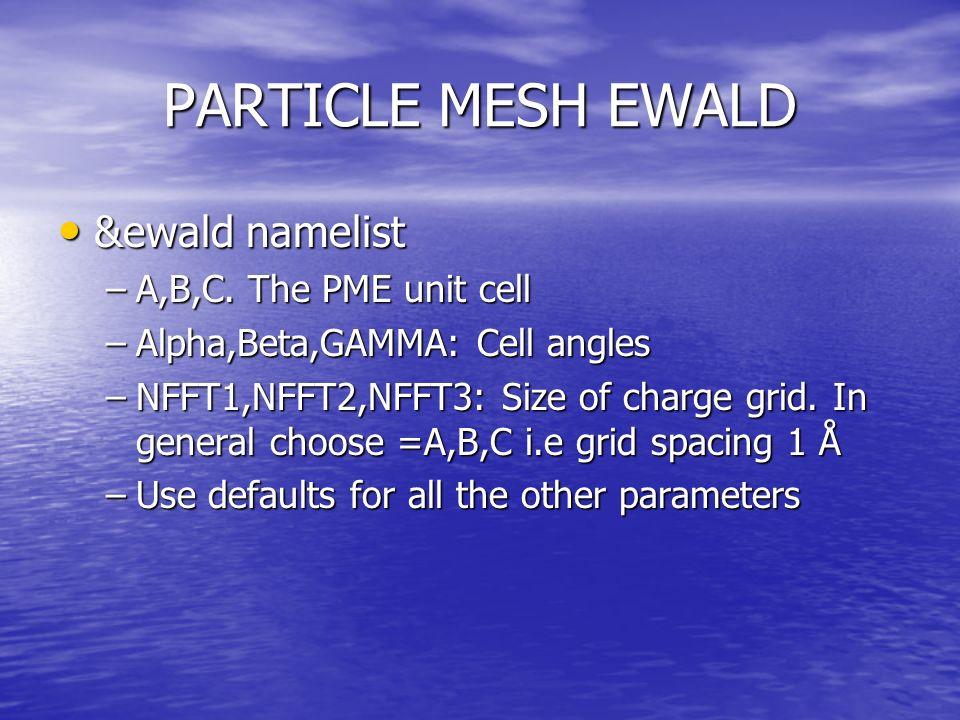 PARTICLE MESH EWALD &ewald namelist &ewald namelist –A,B,C.