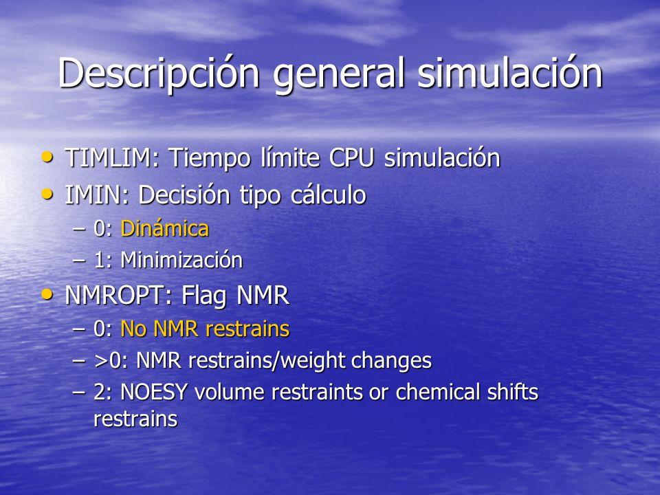 Descripción general simulación TIMLIM: Tiempo límite CPU simulación TIMLIM: Tiempo límite CPU simulación IMIN: Decisión tipo cálculo IMIN: Decisión tipo cálculo –0: Dinámica –1: Minimización NMROPT: Flag NMR NMROPT: Flag NMR –0: No NMR restrains –>0: NMR restrains/weight changes –2: NOESY volume restraints or chemical shifts restrains