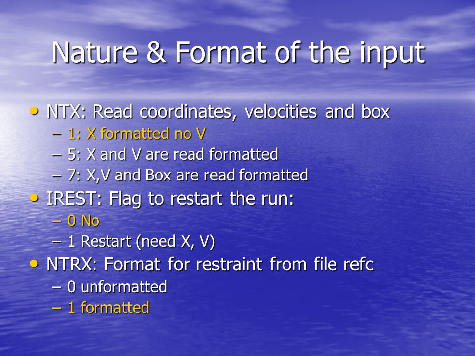 Nature & Format of the input NTX: Read coordinates, velocities and box NTX: Read coordinates, velocities and box –1: X formatted no V –5: X and V are read formatted –7: X,V and Box are read formatted IREST: Flag to restart the run: IREST: Flag to restart the run: –0 No –1 Restart (need X, V) NTRX: Format for restraint from file refc NTRX: Format for restraint from file refc –0 unformatted –1 formatted