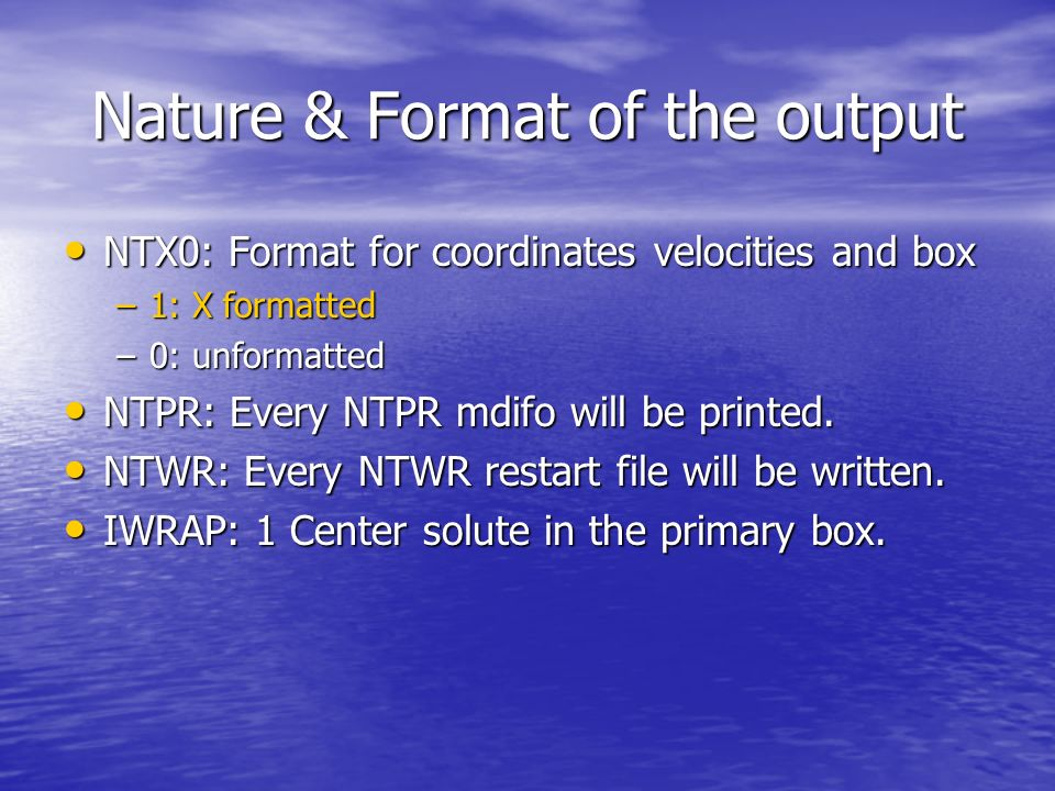 Nature & Format of the output NTX0: Format for coordinates velocities and box NTX0: Format for coordinates velocities and box –1: X formatted –0: unformatted NTPR: Every NTPR mdifo will be printed.