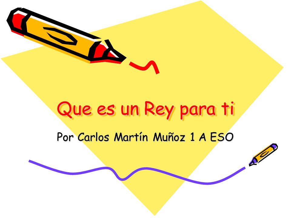 Que es un Rey para ti Por Carlos Martín Muñoz 1 A ESO