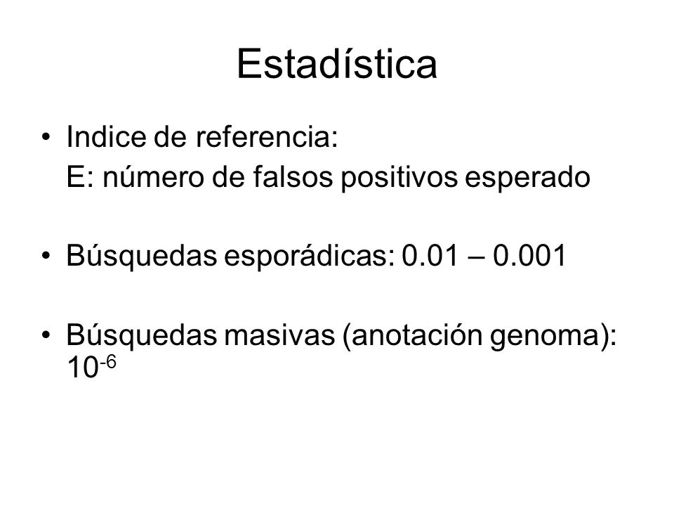 Estadística Indice de referencia: E: número de falsos positivos esperado Búsquedas esporádicas: 0.01 – 0.001 Búsquedas masivas (anotación genoma): 10