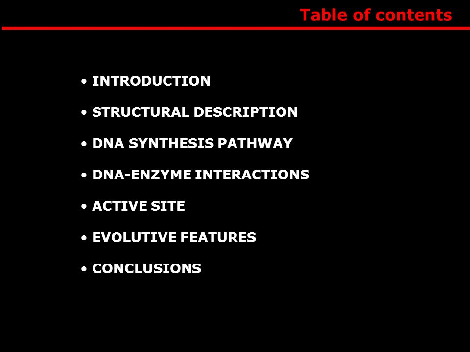 Table of contents INTRODUCTION STRUCTURAL DESCRIPTION DNA SYNTHESIS PATHWAY DNA-ENZYME INTERACTIONS ACTIVE SITE EVOLUTIVE FEATURES CONCLUSIONS