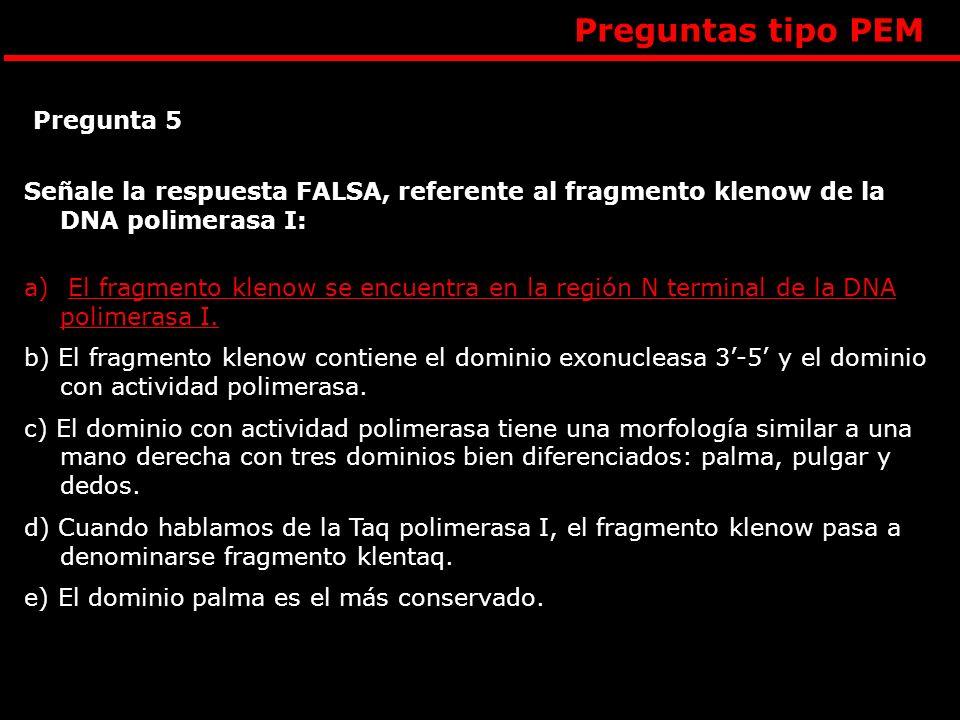 Preguntas tipo PEM Señale la respuesta FALSA, referente al fragmento klenow de la DNA polimerasa I: a) El fragmento klenow se encuentra en la región N