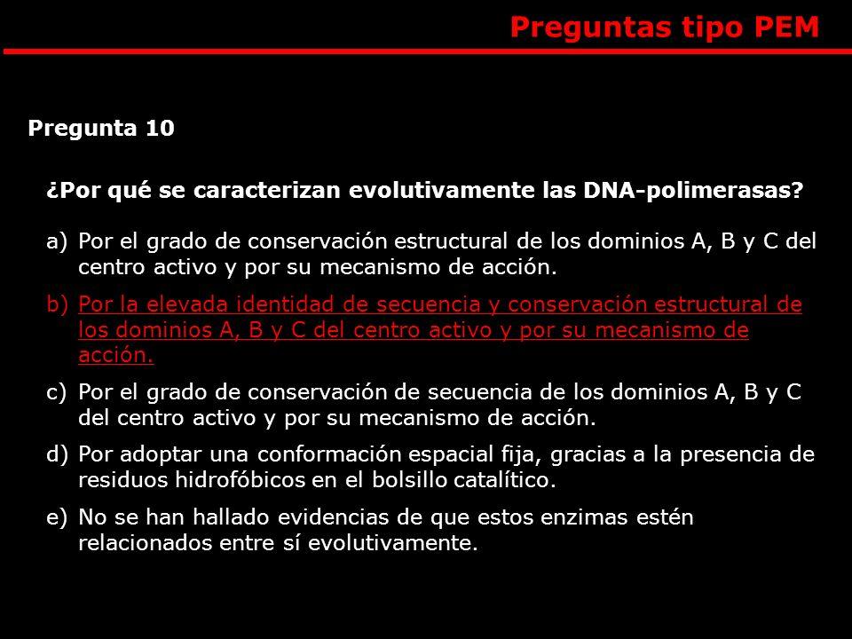 Preguntas tipo PEM Pregunta 10 ¿Por qué se caracterizan evolutivamente las DNA-polimerasas? a)Por el grado de conservación estructural de los dominios