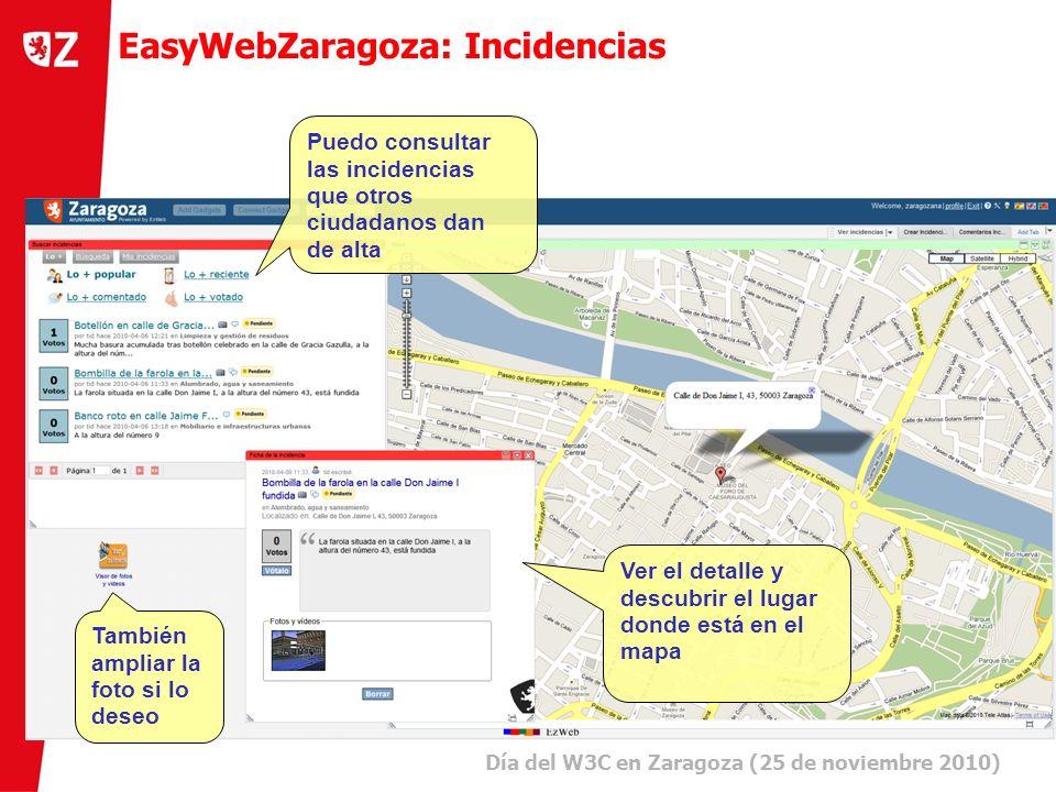 10 Día del W3C en Zaragoza (25 de noviembre 2010) ) EasyWebZaragoza: Incidencias Puedo consultar las incidencias que otros ciudadanos dan de alta Ver el detalle y descubrir el lugar donde está en el mapa También ampliar la foto si lo deseo