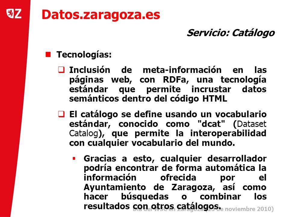 15 Día del W3C en Zaragoza (25 de noviembre 2010) ) Tecnologías: Inclusión de meta-información en las páginas web, con RDFa, una tecnología estándar que permite incrustar datos semánticos dentro del código HTML El catálogo se define usando un vocabulario estándar, conocido como dcat (Dataset Catalog), que permite la interoperabilidad con cualquier vocabulario del mundo.
