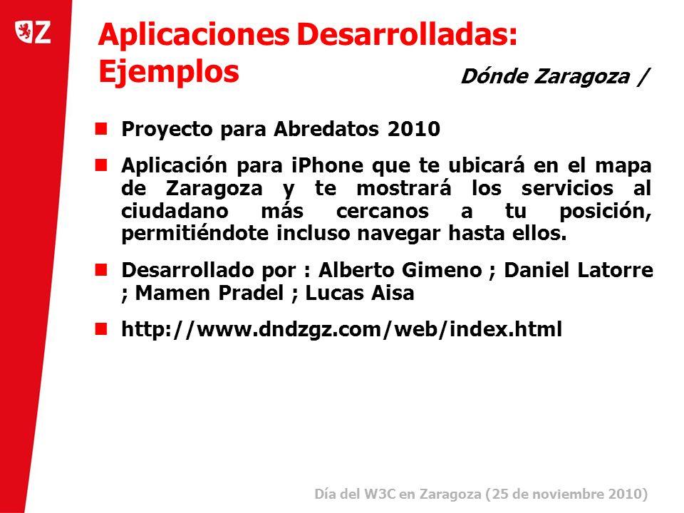 19 Día del W3C en Zaragoza (25 de noviembre 2010) ) Aplicaciones Desarrolladas: Ejemplos Dónde Zaragoza / Proyecto para Abredatos 2010 Aplicación para iPhone que te ubicará en el mapa de Zaragoza y te mostrará los servicios al ciudadano más cercanos a tu posición, permitiéndote incluso navegar hasta ellos.