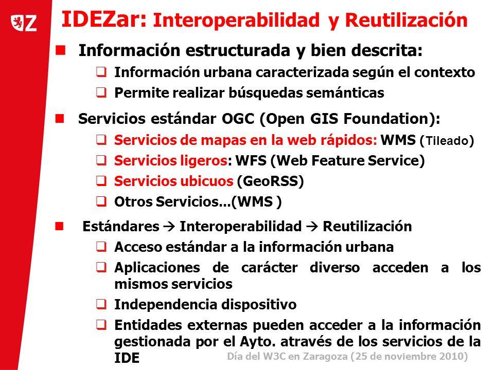3 Día del W3C en Zaragoza (25 de noviembre 2010) ) Información estructurada y bien descrita: Información urbana caracterizada según el contexto Permite realizar búsquedas semánticas Servicios estándar OGC (Open GIS Foundation): Servicios de mapas en la web rápidos: WMS ( Tileado ) Servicios ligeros: WFS (Web Feature Service) Servicios ubicuos (GeoRSS) Otros Servicios...(WMS ) Estándares Interoperabilidad Reutilización Acceso estándar a la información urbana Aplicaciones de carácter diverso acceden a los mismos servicios Independencia dispositivo Entidades externas pueden acceder a la información gestionada por el Ayto.