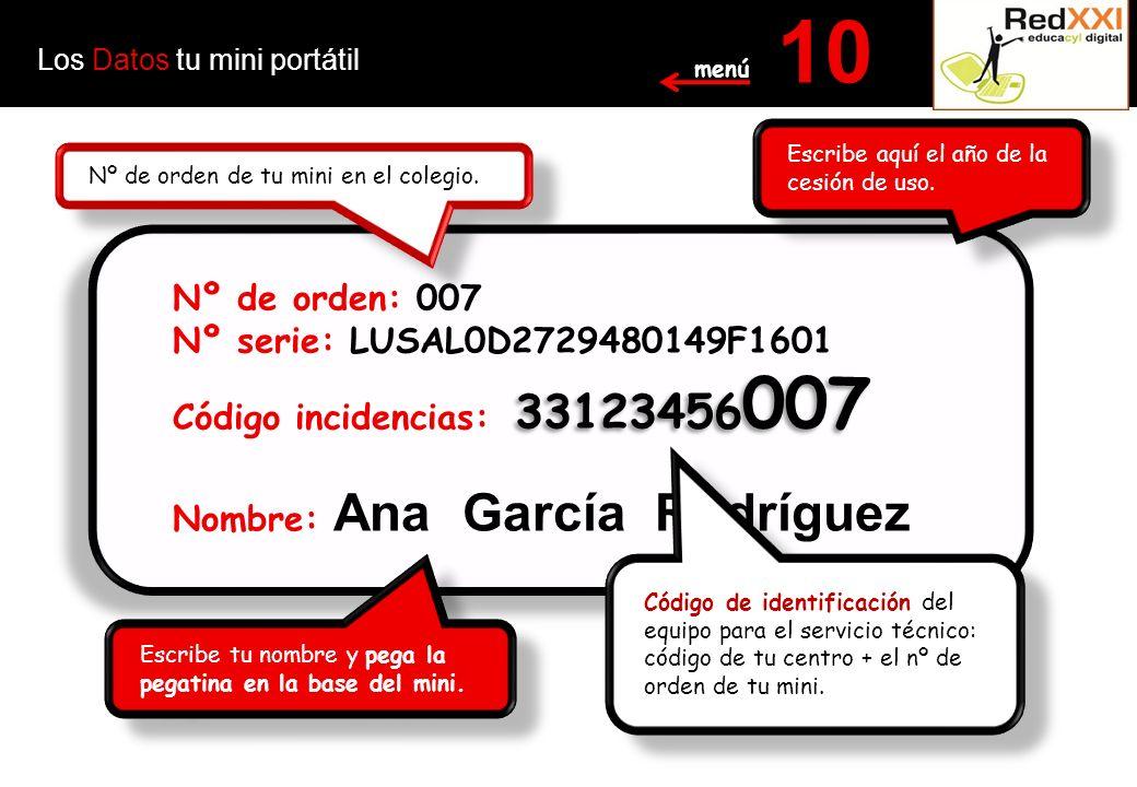 Los Datos tu mini portátil 10 Nº de orden: 007 Nº serie: LUSAL0D2729480149F1601 Código incidencias: Nombre: Ana García Rodríguez Nº de orden: 007 Nº serie: LUSAL0D2729480149F1601 Código incidencias: Nombre: Ana García Rodríguez 33123456 007 Escribe aquí el año de la cesión de uso.