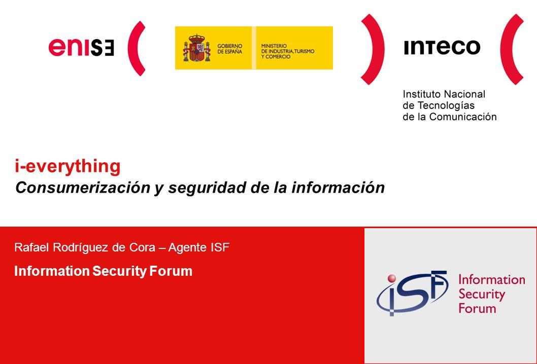 i-everything Consumerización y seguridad de la información Rafael Rodríguez de Cora – Agente ISF Information Security Forum