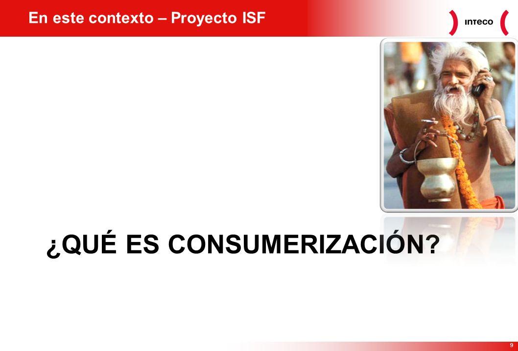 9 ¿QUÉ ES CONSUMERIZACIÓN En este contexto – Proyecto ISF