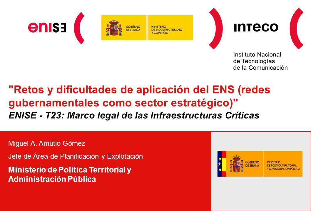 Retos y dificultades de aplicación del ENS (redes gubernamentales como sector estratégico) ENISE - T23: Marco legal de las Infraestructuras Críticas Miguel A.
