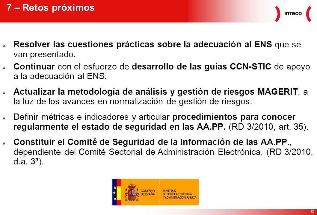 12 7 – Retos próximos Resolver las cuestiones prácticas sobre la adecuación al ENS que se van presentado.