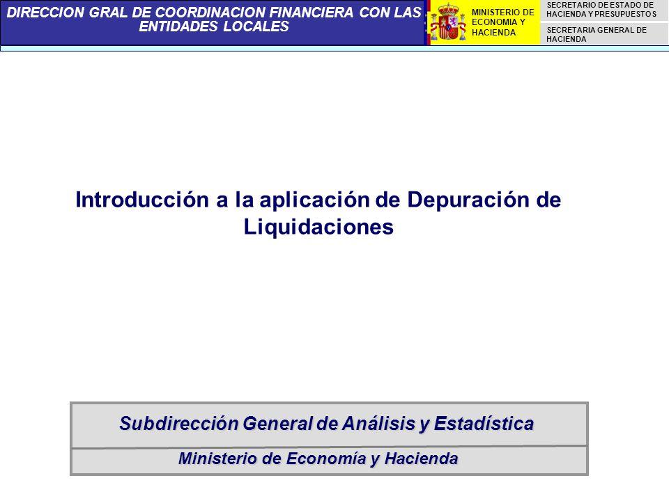 DIRECCION GRAL DE COORDINACION FINANCIERA CON LAS ENTIDADES LOCALES SECRETARIO DE ESTADO DE HACIENDA Y PRESUPUESTOS SECRETARIA GENERAL DE HACIENDA MINISTERIO DE ECONOMIA Y HACIENDA Ministerio de Economía y Hacienda Subdirección General de Análisis y Estadística Introducción a la aplicación de Depuración de Liquidaciones