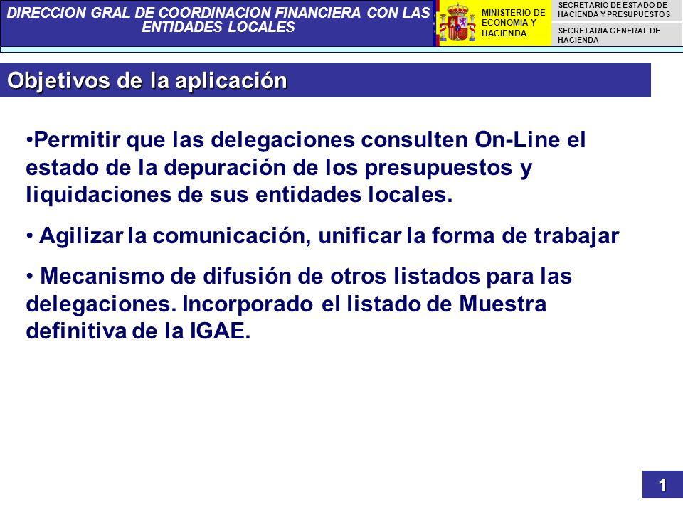 DIRECCION GRAL DE COORDINACION FINANCIERA CON LAS ENTIDADES LOCALES SECRETARIO DE ESTADO DE HACIENDA Y PRESUPUESTOS SECRETARIA GENERAL DE HACIENDA MINISTERIO DE ECONOMIA Y HACIENDA Objetivos de la aplicación 1 Permitir que las delegaciones consulten On-Line el estado de la depuración de los presupuestos y liquidaciones de sus entidades locales.