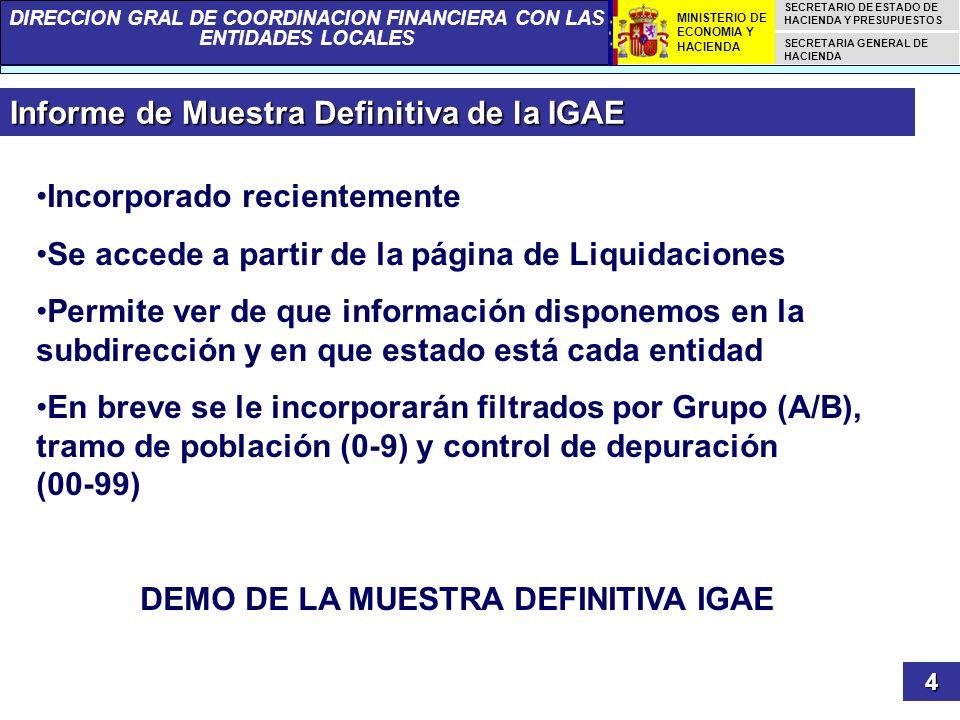 DIRECCION GRAL DE COORDINACION FINANCIERA CON LAS ENTIDADES LOCALES SECRETARIO DE ESTADO DE HACIENDA Y PRESUPUESTOS SECRETARIA GENERAL DE HACIENDA MINISTERIO DE ECONOMIA Y HACIENDA Informe de Muestra Definitiva de la IGAE 4 Incorporado recientemente Se accede a partir de la página de Liquidaciones Permite ver de que información disponemos en la subdirección y en que estado está cada entidad En breve se le incorporarán filtrados por Grupo (A/B), tramo de población (0-9) y control de depuración (00-99) DEMO DE LA MUESTRA DEFINITIVA IGAE
