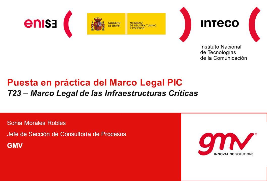 Puesta en práctica del Marco Legal PIC T23 – Marco Legal de las Infraestructuras Críticas Sonia Morales Robles Jefe de Sección de Consultoría de Proce