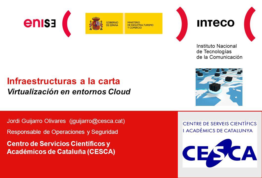 Infraestructuras a la carta Virtualización en entornos Cloud Jordi Guijarro Olivares (jguijarro@cesca.cat) Responsable de Operaciones y Seguridad Centro de Servicios Científicos y Académicos de Cataluña (CESCA)