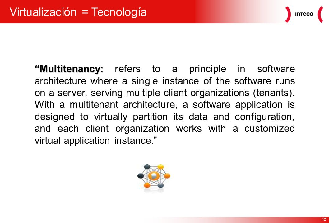 12 Virtualización = Tecnología Multitenancy: Multitenancy: refers to a principle in software architecture where a single instance of the software runs on a server, serving multiple client organizations (tenants).