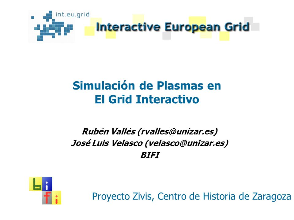 Simulación de Plasmas en El Grid Interactivo Rubén Vallés (rvalles@unizar.es) José Luis Velasco (velasco@unizar.es) BIFI Proyecto Zivis, Centro de His