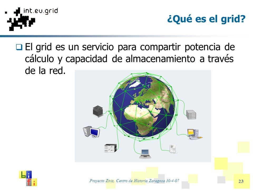 Proyecto Zivis, Centro de Historia Zaragoza 30-4-07 23 ¿Qué es el grid? El grid es un servicio para compartir potencia de cálculo y capacidad de almac