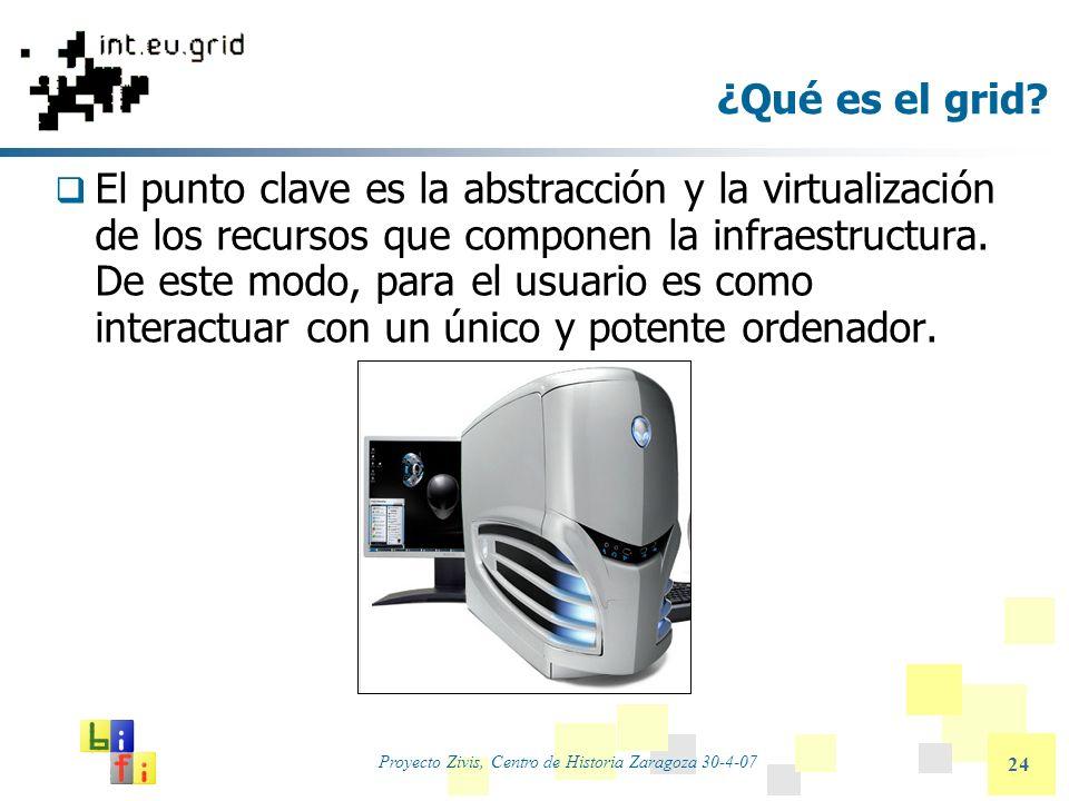 Proyecto Zivis, Centro de Historia Zaragoza 30-4-07 24 ¿Qué es el grid? El punto clave es la abstracción y la virtualización de los recursos que compo