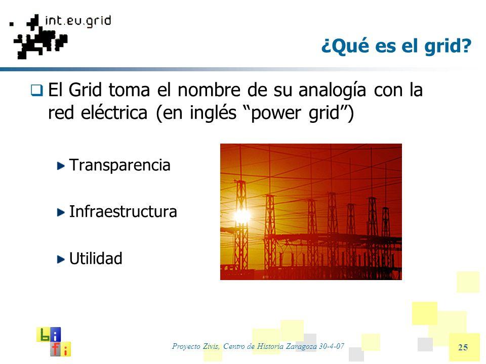 Proyecto Zivis, Centro de Historia Zaragoza 30-4-07 25 ¿Qué es el grid? El Grid toma el nombre de su analogía con la red eléctrica (en inglés power gr