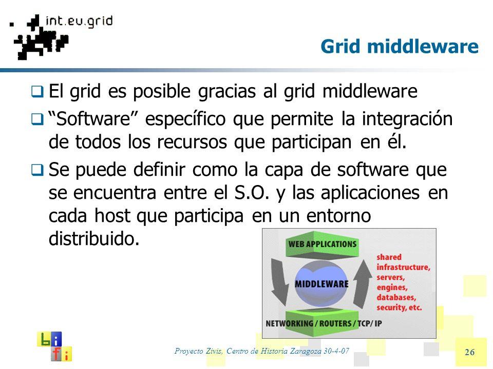 Proyecto Zivis, Centro de Historia Zaragoza 30-4-07 26 Grid middleware El grid es posible gracias al grid middleware Software específico que permite l