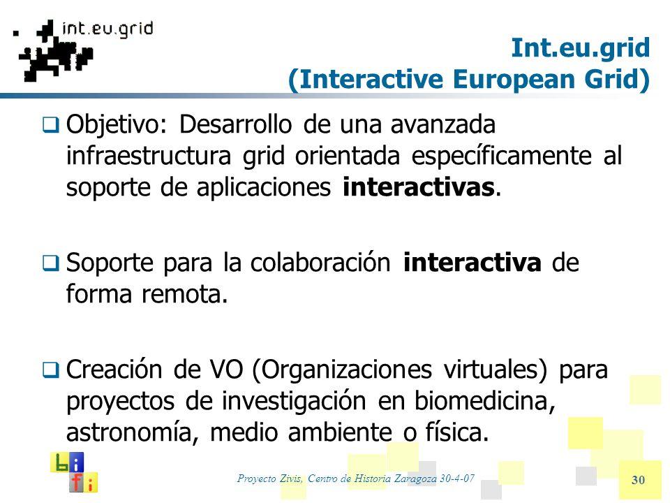 Proyecto Zivis, Centro de Historia Zaragoza 30-4-07 30 Int.eu.grid (Interactive European Grid) Objetivo: Desarrollo de una avanzada infraestructura gr