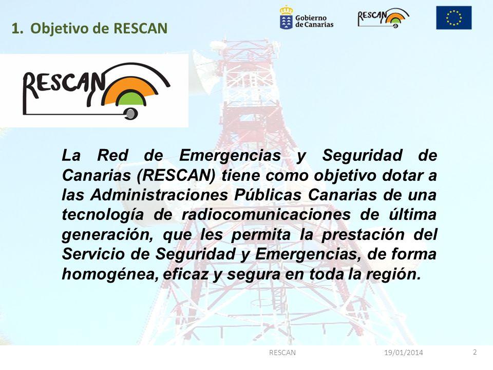 1. 19/01/2014RESCAN 2 1.Objetivo de RESCAN La Red de Emergencias y Seguridad de Canarias (RESCAN) tiene como objetivo dotar a las Administraciones Púb
