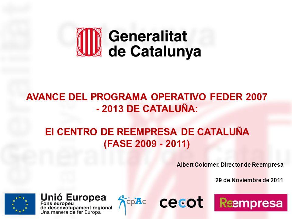 AVANCE DEL PROGRAMA OPERATIVO FEDER 2007 - 2013 DE CATALUÑA: El CENTRO DE REEMPRESA DE CATALUÑA (FASE 2009 - 2011) Albert Colomer.