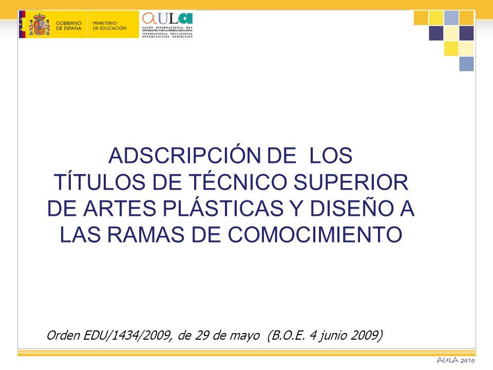 Orden EDU/1434/2009, de 29 de mayo (B.O.E. 4 junio 2009) ADSCRIPCIÓN DE LOS TÍTULOS DE TÉCNICO SUPERIOR DE ARTES PLÁSTICAS Y DISEÑO A LAS RAMAS DE COM