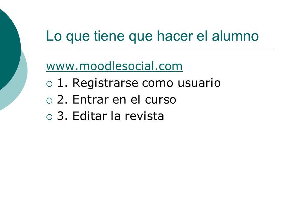 Lo que tiene que hacer el alumno www.moodlesocial.com 1. Registrarse como usuario 2. Entrar en el curso 3. Editar la revista