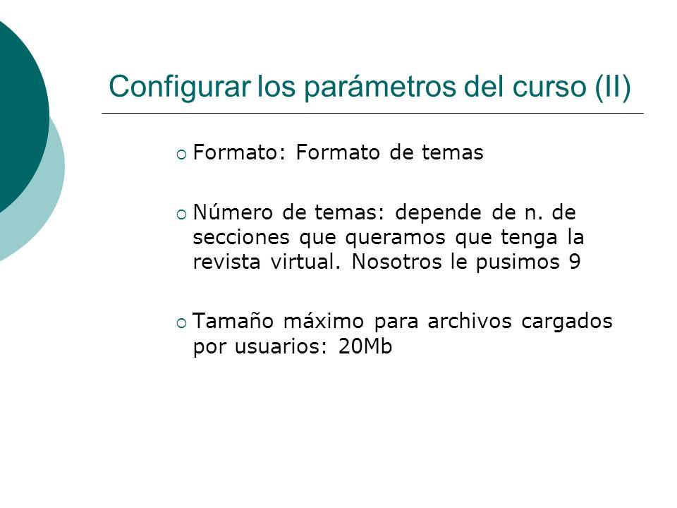 Configurar los parámetros del curso (II) Formato: Formato de temas Número de temas: depende de n. de secciones que queramos que tenga la revista virtu