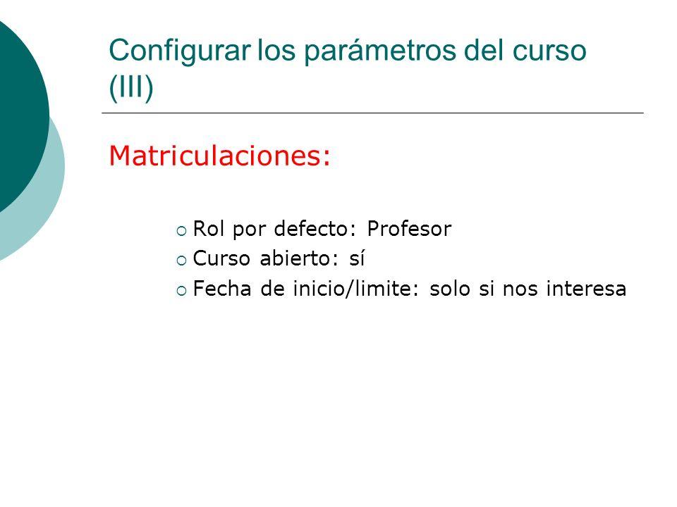 Configurar los parámetros del curso (III) Matriculaciones: Rol por defecto: Profesor Curso abierto: sí Fecha de inicio/limite: solo si nos interesa