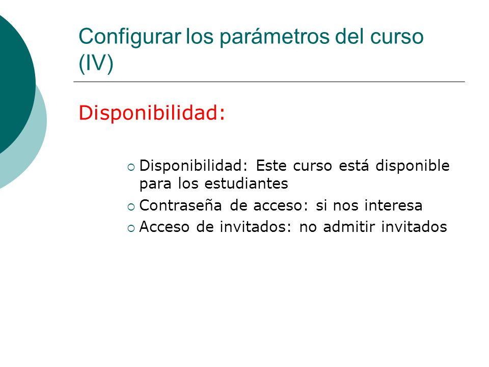 Configurar los parámetros del curso (IV) Disponibilidad: Disponibilidad: Este curso está disponible para los estudiantes Contraseña de acceso: si nos interesa Acceso de invitados: no admitir invitados