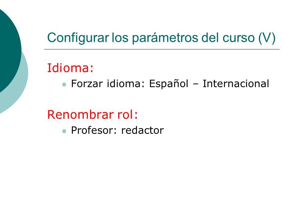 Configurar los parámetros del curso (V) Idioma: Forzar idioma: Español – Internacional Renombrar rol: Profesor: redactor