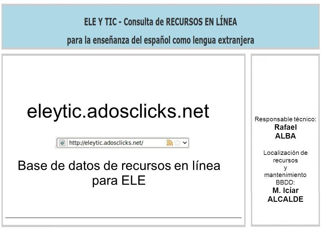 eleytic.adosclicks.net Base de datos de recursos en línea para ELE Responsable técnico: Rafael ALBA Localización de recursos y mantenimiento BBDD: M.